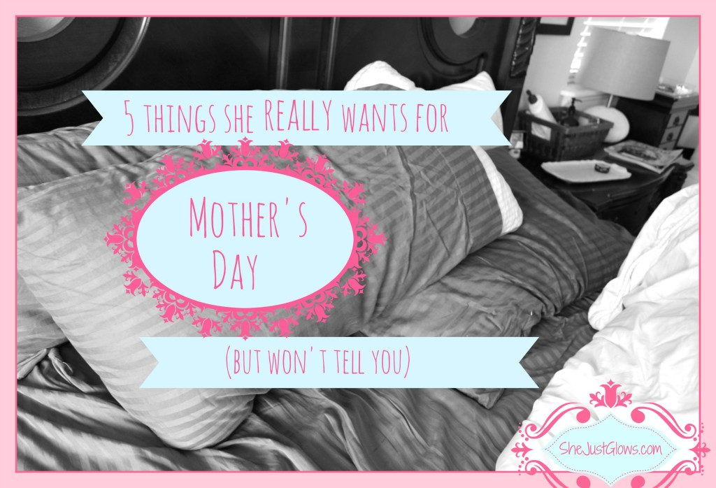 The 5 Things She Really Wants for Mother's Day But Won't Tell You SheJustGlows.com