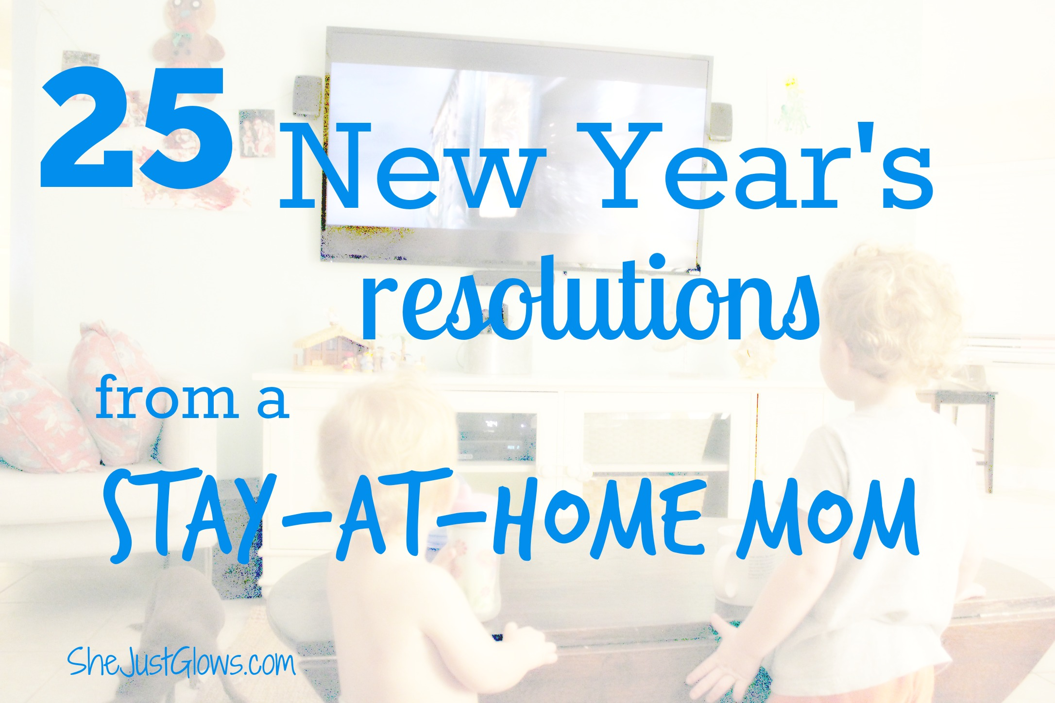 25 New Year's Resolutions From a Stay-at-Home Mom SheJustGlows.com