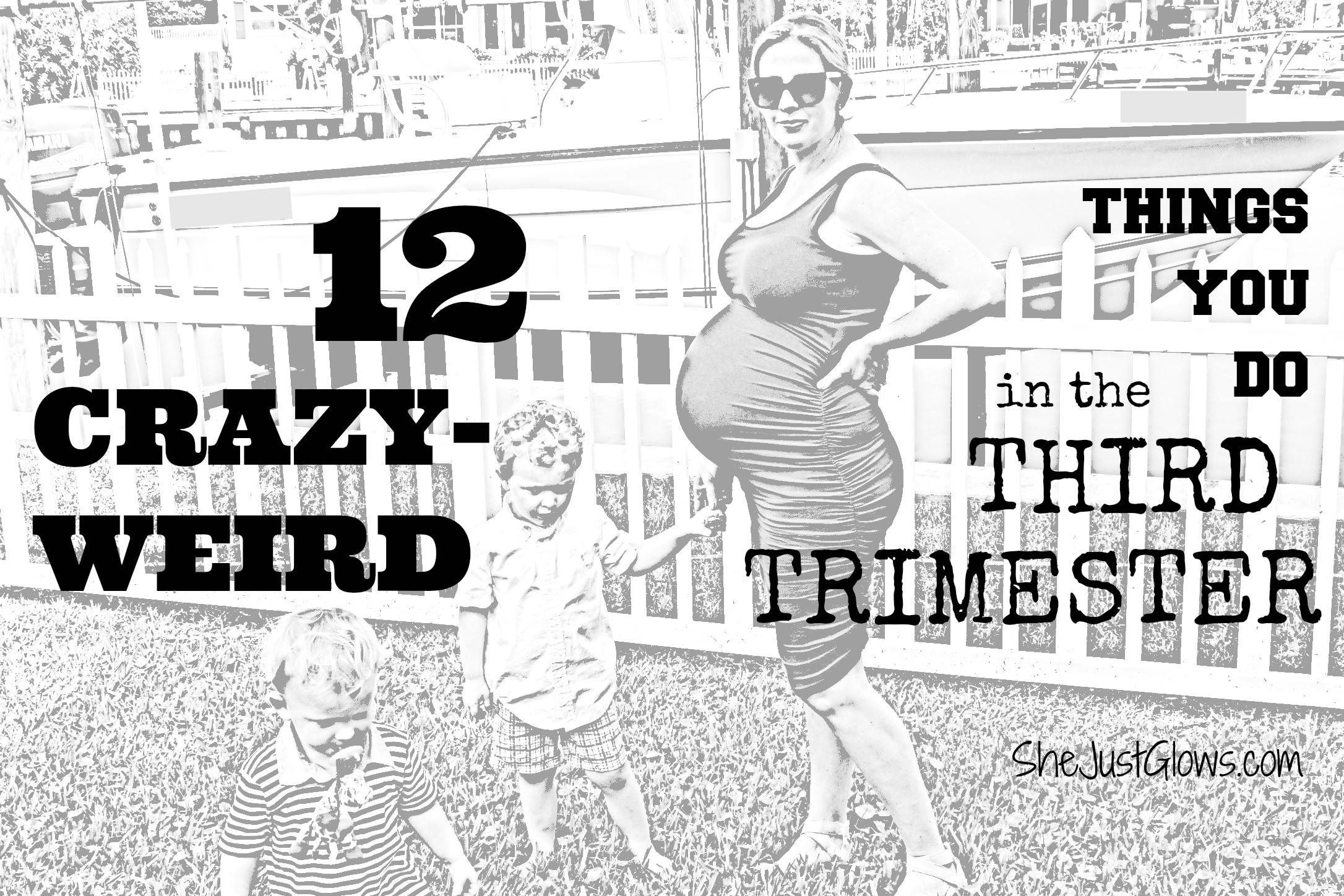 12 Crazy-Weird Things You Do In Your Third Trimester SheJustGlows.com